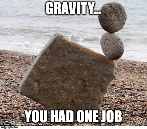 Physics'job | GRAVITY... YOU HAD ONE JOB | image tagged in science,gravity | made w/ Imgflip meme maker
