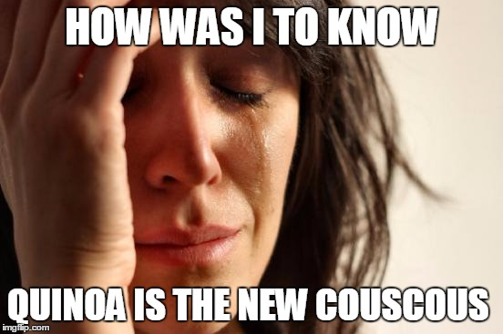 Just Use Rice | HOW WAS I TO KNOW QUINOA IS THE NEW COUSCOUS | image tagged in memes,first world problems,fussy eaters,trendy foods,foods | made w/ Imgflip meme maker
