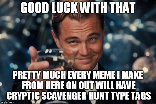 Leonardo Dicaprio Cheers Meme | GOOD LUCK WITH THAT PRETTY MUCH EVERY MEME I MAKE FROM HERE ON OUT WILL HAVE CRYPTIC SCAVENGER HUNT TYPE TAGS | image tagged in memes,leonardo dicaprio cheers | made w/ Imgflip meme maker