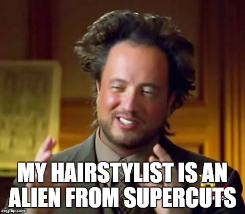 Ancient Aliens Meme |  MY HAIRSTYLIST IS AN ALIEN FROM SUPERCUTS | image tagged in memes,ancient aliens | made w/ Imgflip meme maker