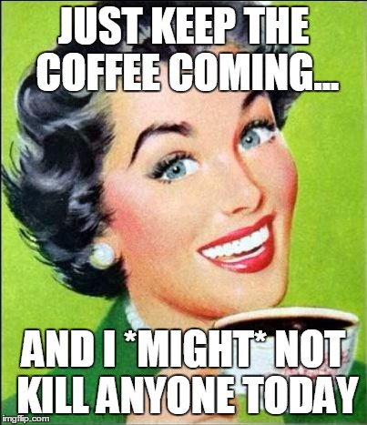 Up all night with a system outage then back to work by 7:30 AM... No problem. |  JUST KEEP THE COFFEE COMING... AND I *MIGHT* NOT KILL ANYONE TODAY | image tagged in coffee time | made w/ Imgflip meme maker