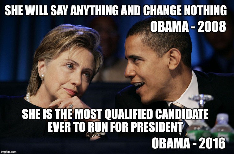 Did his mood change? |  SHE WILL SAY ANYTHING AND CHANGE NOTHING; OBAMA - 2008; SHE IS THE MOST QUALIFIED CANDIDATE EVER TO RUN FOR PRESIDENT; OBAMA - 2016 | image tagged in obama  hillary,obama,hillary,election 2016 | made w/ Imgflip meme maker