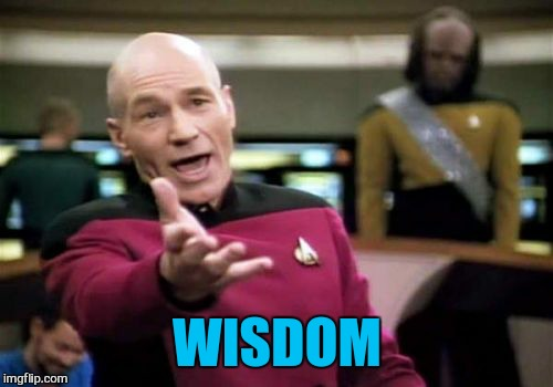Picard Wtf Meme | WISDOM | image tagged in memes,picard wtf | made w/ Imgflip meme maker