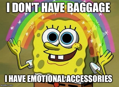 Imagination Spongebob | I DON'T HAVE BAGGAGE I HAVE EMOTIONAL ACCESSORIES | image tagged in memes,imagination spongebob | made w/ Imgflip meme maker