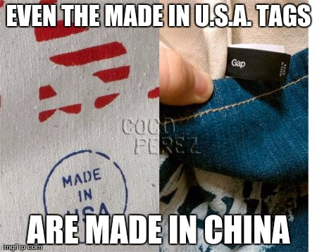 EVEN THE MADE IN U.S.A. TAGS ARE MADE IN CHINA | made w/ Imgflip meme maker