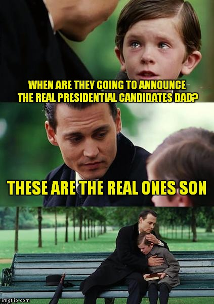 Still Waiting For The News Update Telling Us It's All A Joke  | WHEN ARE THEY GOING TO ANNOUNCE THE REAL PRESIDENTIAL CANDIDATES DAD? THESE ARE THE REAL ONES SON | image tagged in memes,finding neverland | made w/ Imgflip meme maker