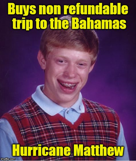 So, Brian decided to take a vacation from his bad luck. | Buys non refundable trip to the Bahamas Hurricane Matthew | image tagged in memes,bad luck brian | made w/ Imgflip meme maker
