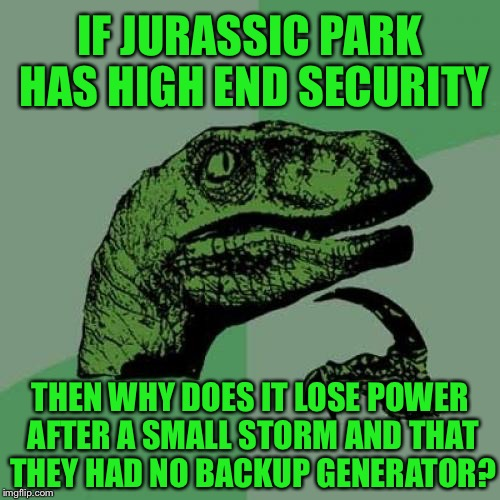 I mean really... |  IF JURASSIC PARK HAS HIGH END SECURITY; THEN WHY DOES IT LOSE POWER AFTER A SMALL STORM AND THAT THEY HAD NO BACKUP GENERATOR? | image tagged in memes,philosoraptor,jurassic park,thunderstorm,tropical storm,funny | made w/ Imgflip meme maker
