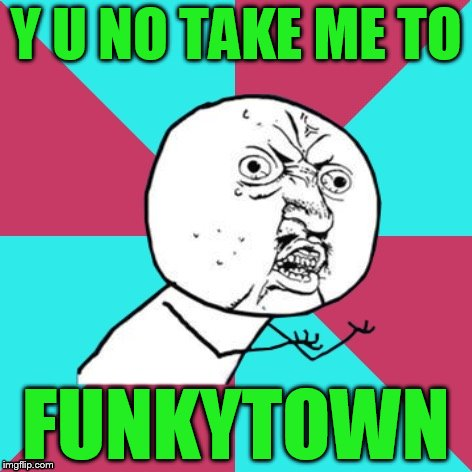 Lipps, Inc        (lip sync) get it? | Y U NO TAKE ME TO FUNKYTOWN | image tagged in y u no music | made w/ Imgflip meme maker