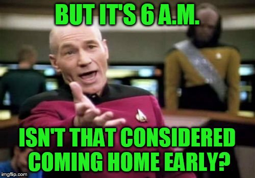 Picard Wtf Meme | BUT IT'S 6 A.M. ISN'T THAT CONSIDERED COMING HOME EARLY? | image tagged in memes,picard wtf | made w/ Imgflip meme maker