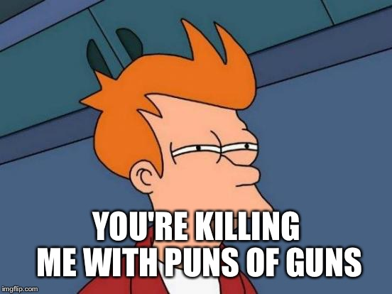 Futurama Fry Meme | YOU'RE KILLING ME WITH PUNS OF GUNS | image tagged in memes,futurama fry | made w/ Imgflip meme maker