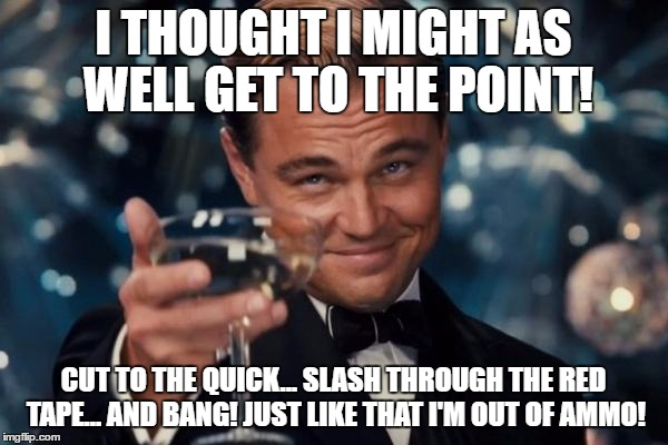 Leonardo Dicaprio Cheers Meme | I THOUGHT I MIGHT AS WELL GET TO THE POINT! CUT TO THE QUICK... SLASH THROUGH THE RED TAPE... AND BANG! JUST LIKE THAT I'M OUT OF AMMO! | image tagged in memes,leonardo dicaprio cheers | made w/ Imgflip meme maker