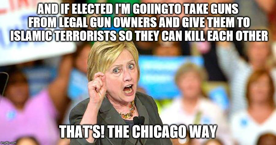 Covert weapons sales to ISIS, nice Hillary. If elected you may be the first president perp-walked through the rose garden.  | AND IF ELECTED I'M GOIINGTO TAKE GUNS FROM LEGAL GUN OWNERS AND GIVE THEM TO ISLAMIC TERRORISTS SO THEY CAN KILL EACH OTHER THAT'S! THE CHIC | image tagged in memes,hillary,gun running,i really don't recall | made w/ Imgflip meme maker