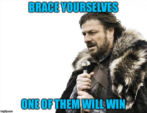 Brace Yourselves X is Coming Meme | BRACE YOURSELVES ONE OF THEM WILL WIN | image tagged in memes,brace yourselves x is coming | made w/ Imgflip meme maker