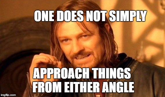 One Does Not Simply Meme | ONE DOES NOT SIMPLY APPROACH THINGS FROM EITHER ANGLE | image tagged in memes,one does not simply | made w/ Imgflip meme maker