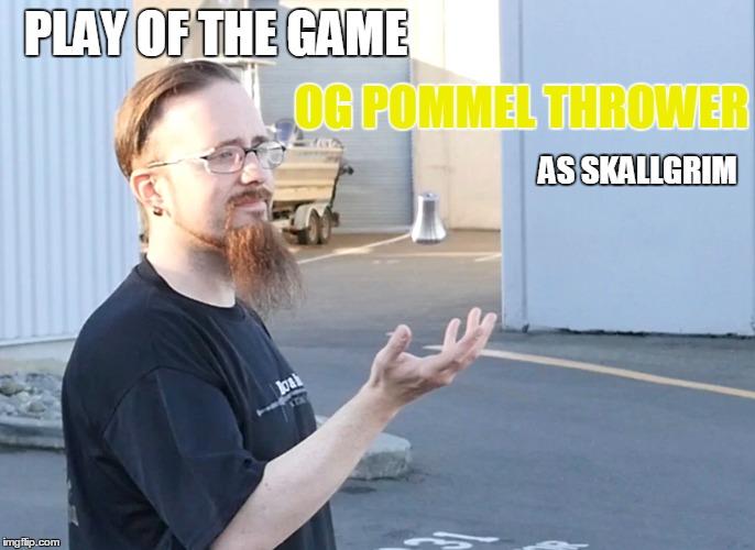 Pommel Throwing | PLAY OF THE GAME OG POMMEL THROWER AS SKALLGRIM | image tagged in memes | made w/ Imgflip meme maker