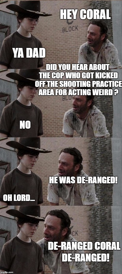 Home on the range. Otterplush gave me the idea | HEY CORAL YA DAD DID YOU HEAR ABOUT THE COP WHO GOT KICKED OFF THE SHOOTING PRACTICE AREA FOR ACTING WEIRD ? NO HE WAS DE-RANGED! OH LORD... | image tagged in memes,rick and carl long,police shooting,bad pun,the walking dead coral | made w/ Imgflip meme maker