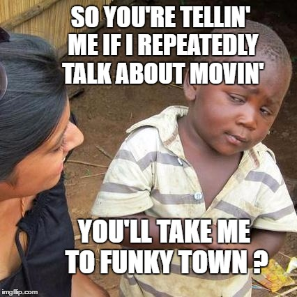 Third World Skeptical Kid Meme | SO YOU'RE TELLIN' ME IF I REPEATEDLY TALK ABOUT MOVIN' YOU'LL TAKE ME TO FUNKY TOWN ? | image tagged in memes,third world skeptical kid | made w/ Imgflip meme maker