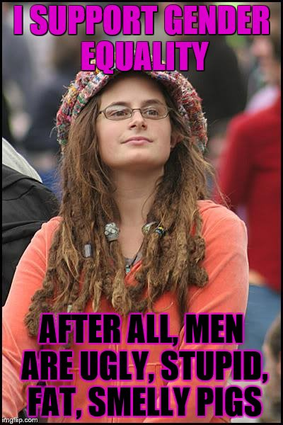 It goes two ways. | I SUPPORT GENDER EQUALITY AFTER ALL, MEN ARE UGLY, STUPID, FAT, SMELLY PIGS | image tagged in unpopular opinion,memes,funny,college liberal,i hate mondays | made w/ Imgflip meme maker
