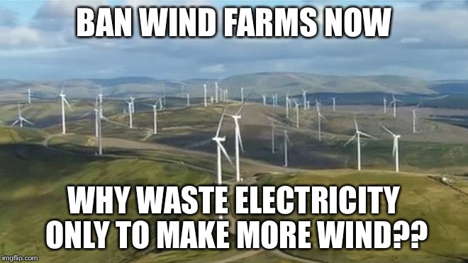 BAN WIND FARMS NOW WHY WASTE ELECTRICITY ONLY TO MAKE MORE WIND?? | image tagged in eco-warriors | made w/ Imgflip meme maker