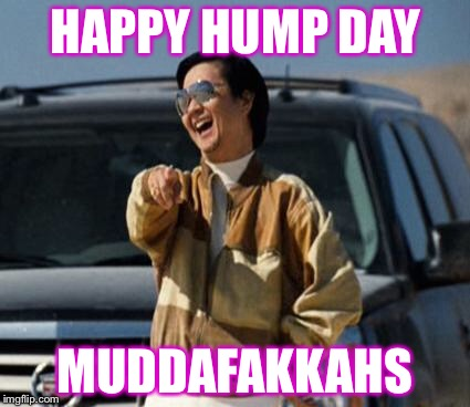 Wednesday already? | HAPPY HUMP DAY MUDDAFAKKAHS | image tagged in chow laughing hangover,wednesday,hump day,funny | made w/ Imgflip meme maker