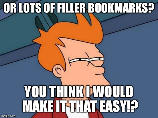 Futurama Fry Meme | OR LOTS OF FILLER BOOKMARKS? YOU THINK I WOULD MAKE IT THAT EASY!? | image tagged in memes,futurama fry | made w/ Imgflip meme maker