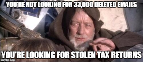 These Aren't The Droids You Were Looking For |  YOU'RE NOT LOOKING FOR 33,000 DELETED EMAILS; YOU'RE LOOKING FOR STOLEN TAX RETURNS | image tagged in memes,these arent the droids you were looking for | made w/ Imgflip meme maker