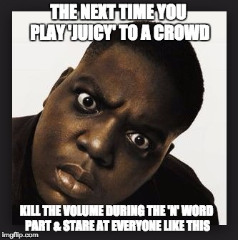 THE NEXT TIME YOU PLAY 'JUICY' TO A CROWD KILL THE VOLUME DURING THE 'N' WORD PART & STARE AT EVERYONE LIKE THIS | image tagged in juicy,notorious big,biggie smalls,nigga,dj,music | made w/ Imgflip meme maker