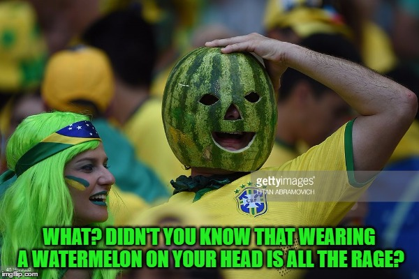 WHAT? DIDN'T YOU KNOW THAT WEARING A WATERMELON ON YOUR HEAD IS ALL THE RAGE? | made w/ Imgflip meme maker