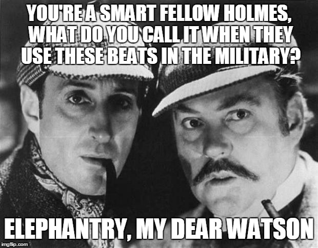 YOU'RE A SMART FELLOW HOLMES, WHAT DO YOU CALL IT WHEN THEY USE THESE BEATS IN THE MILITARY? ELEPHANTRY, MY DEAR WATSON | made w/ Imgflip meme maker