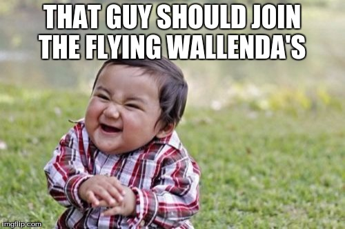 Evil Toddler Meme | THAT GUY SHOULD JOIN THE FLYING WALLENDA'S | image tagged in memes,evil toddler | made w/ Imgflip meme maker