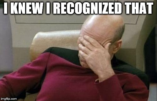 Captain Picard Facepalm Meme | I KNEW I RECOGNIZED THAT | image tagged in memes,captain picard facepalm | made w/ Imgflip meme maker