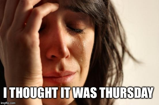 First World Problems Meme | I THOUGHT IT WAS THURSDAY | image tagged in memes,first world problems | made w/ Imgflip meme maker