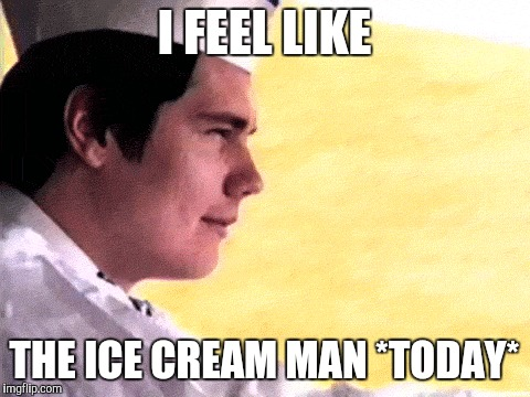 I FEEL LIKE THE ICE CREAM MAN *TODAY* | made w/ Imgflip meme maker