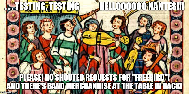 "as it was, so shall it be |  . . . TESTING, TESTING            HELLOOOOOO NANTES!!! PLEASE! NO SHOUTED REQUESTS FOR ""FREEBIRD""! AND THERE'S BAND MERCHANDISE AT THE TABLE IN BACK! 