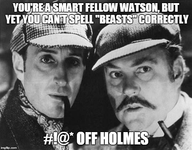 "YOU'RE A SMART FELLOW WATSON, BUT YET YOU CAN'T SPELL ""BEASTS"" CORRECTLY #!@* OFF HOLMES 