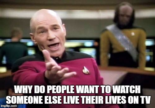 Picard Wtf Meme | WHY DO PEOPLE WANT TO WATCH SOMEONE ELSE LIVE THEIR LIVES ON TV | image tagged in memes,picard wtf | made w/ Imgflip meme maker