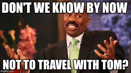 Steve Harvey Meme | DON'T WE KNOW BY NOW NOT TO TRAVEL WITH TOM? | image tagged in memes,steve harvey | made w/ Imgflip meme maker