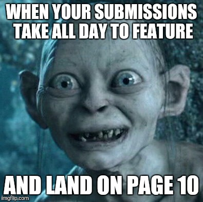 ...and you burn your third submission complaining about it | WHEN YOUR SUBMISSIONS TAKE ALL DAY TO FEATURE AND LAND ON PAGE 10 | image tagged in memes,gollum | made w/ Imgflip meme maker