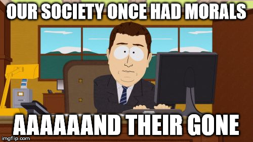 Aaaaand Its Gone Meme | OUR SOCIETY ONCE HAD MORALS AAAAAAND THEIR GONE | image tagged in memes,aaaaand its gone | made w/ Imgflip meme maker