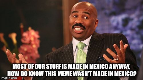 Steve Harvey Meme | MOST OF OUR STUFF IS MADE IN MEXICO ANYWAY, HOW DO KNOW THIS MEME WASN'T MADE IN MEXICO? | image tagged in memes,steve harvey | made w/ Imgflip meme maker