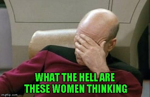 Captain Picard Facepalm Meme | WHAT THE HELL ARE THESE WOMEN THINKING | image tagged in memes,captain picard facepalm | made w/ Imgflip meme maker