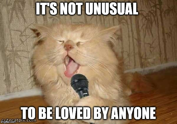 IT'S NOT UNUSUAL TO BE LOVED BY ANYONE | made w/ Imgflip meme maker