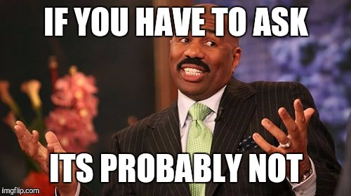 Steve Harvey Meme | IF YOU HAVE TO ASK ITS PROBABLY NOT | image tagged in memes,steve harvey | made w/ Imgflip meme maker