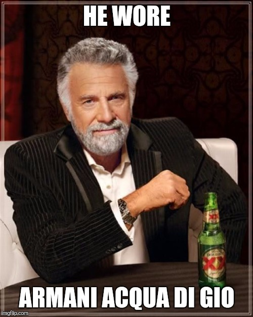 The Most Interesting Man In The World Meme | HE WORE ARMANI ACQUA DI GIO | image tagged in memes,the most interesting man in the world | made w/ Imgflip meme maker