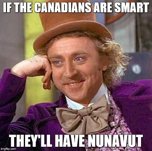 Creepy Condescending Wonka Meme | IF THE CANADIANS ARE SMART THEY'LL HAVE NUNAVUT | image tagged in memes,creepy condescending wonka | made w/ Imgflip meme maker