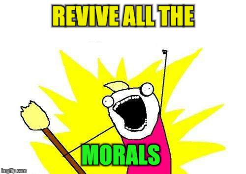 X All The Y Meme | REVIVE ALL THE MORALS | image tagged in memes,x all the y | made w/ Imgflip meme maker