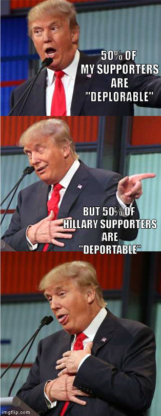"Bad Pun Trump | 50% OF MY SUPPORTERS ARE ""DEPLORABLE""  BUT 50% OF HILLARY SUPPORTERS ARE ""DEPORTABLE"" 