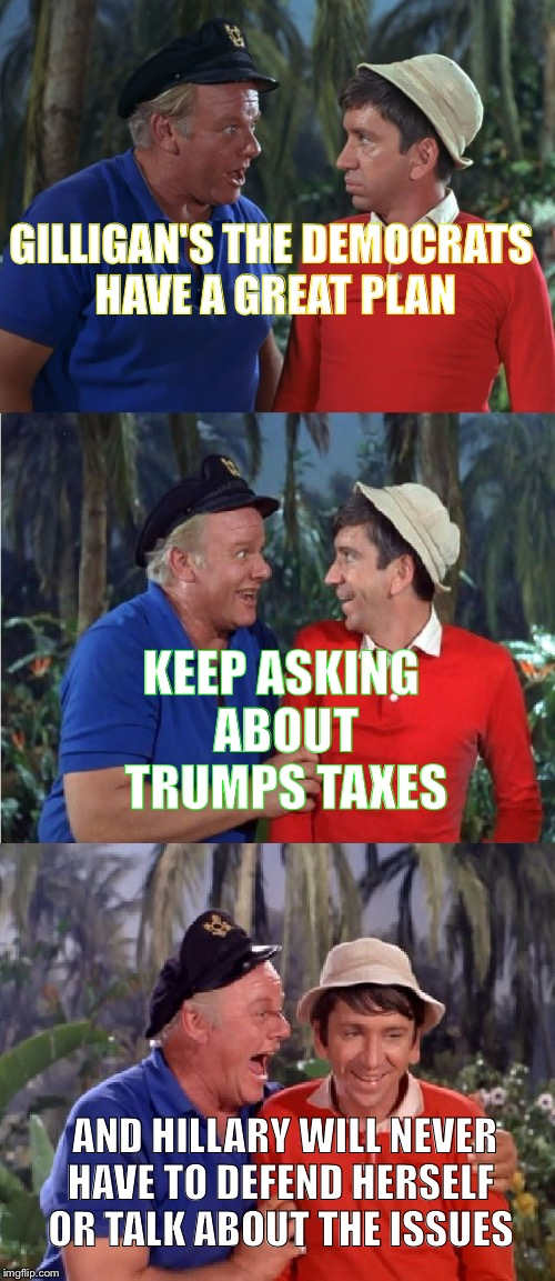 Gilligan Bad Pun | GILLIGAN'S THE DEMOCRATS HAVE A GREAT PLAN KEEP ASKING ABOUT TRUMPS TAXES AND HILLARY WILL NEVER HAVE TO DEFEND HERSELF OR TALK ABOUT THE IS | image tagged in gilligan bad pun | made w/ Imgflip meme maker