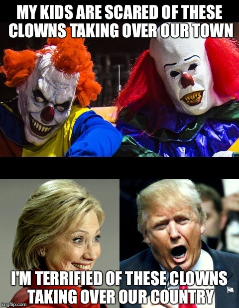MY KIDS ARE SCARED OF THESE CLOWNS TAKING OVER OUR TOWN; I'M TERRIFIED OF THESE CLOWNS TAKING OVER OUR COUNTRY | image tagged in clowns,trump hillary | made w/ Imgflip meme maker